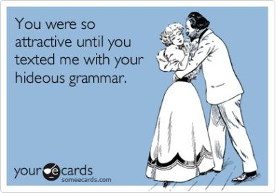 you were so attractive until you texted me with your hideous grammar