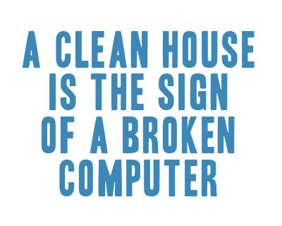 a clean house is a sign of a broken computer
