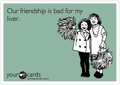 our friendship is bad for my liver someecards