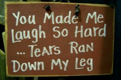 you made me laugh so hard tears run down my leg
