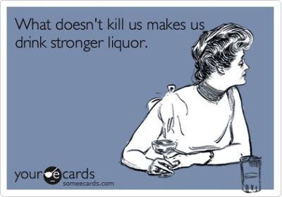 what doesn't kill us makes us drink stronger liquor