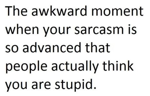 the awkward moment your sarcasm is so advanced