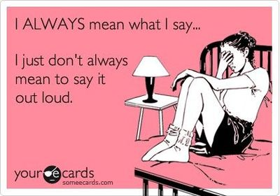I always mean what I say but should not say it out loud