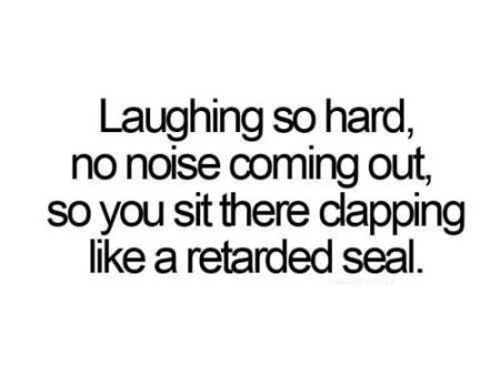 laughing so loud you clap like a retarded seal