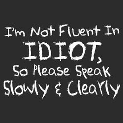 I m not fluent in idiot so speak slowly and clearly
