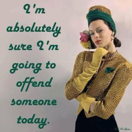I'm absolutely sure I m going to offend someone today