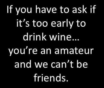 If you ask if it's too early to drink wine quote
