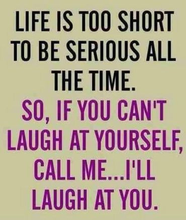 Life is too short to be serious all the time so if you can't