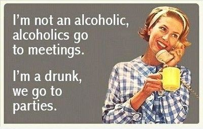 I'm not an alcoholic, alcoholics go to meetings