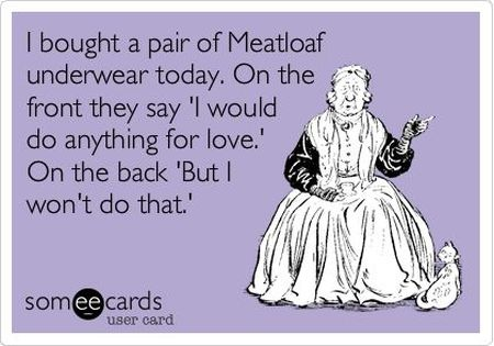 I bought a pair of meatloaf underwear today