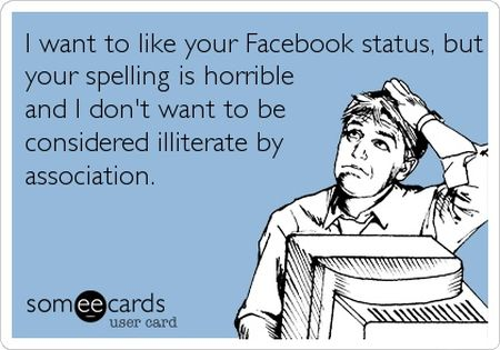 I want to like your facebook status but your spelling is horrible ecard