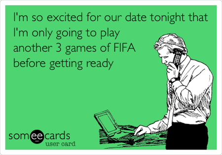 I'm so excited for our date tonight that I'm only going to play 3 games of FIFA ecard