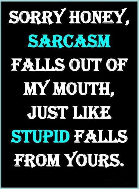 sorry honey sarcasm falls out of my mouth