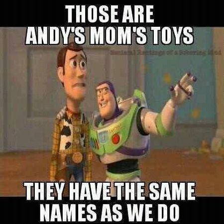 Those are Andy's mom's toys they have the same names as we do