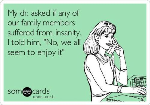my dr asked if our family members suffered from insanity ecard