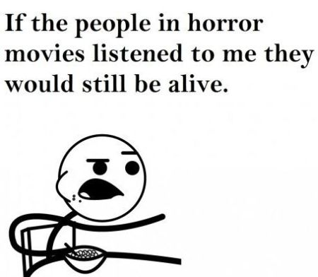 If the people in horror movies listened to me