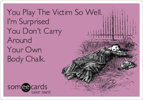 You play the victim so well ecard