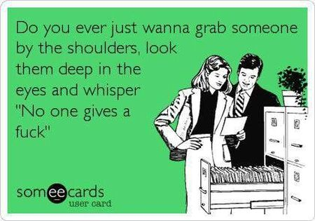 do you ever wanna grab someone by the shoulders ecard