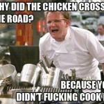 Gordon Ramsay why did the chicken cross the road