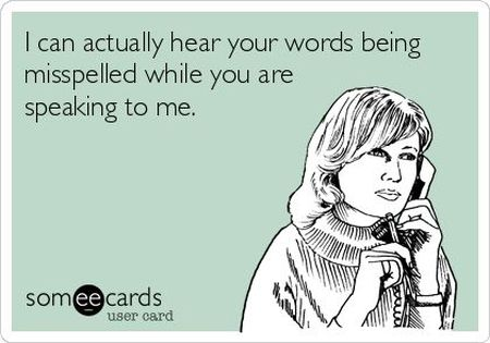 I can actually hear your words being misspelled ecard