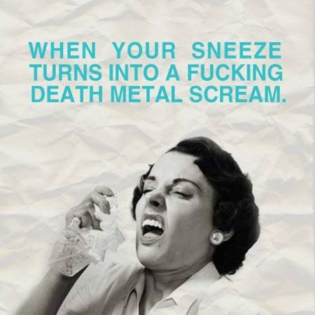 when your sneeze turns into a death metal scream