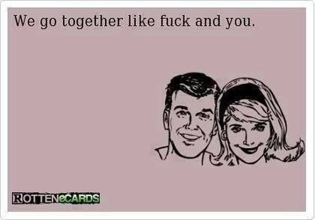 we go together like f*ck and you ecard