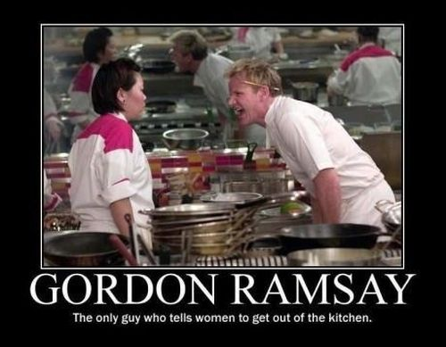 Ramsay the only guy who tells a woman to get out the kitchen