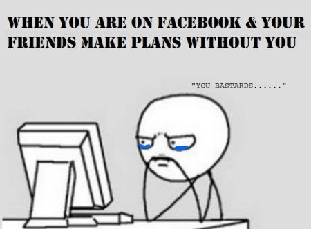 when you are n Facebook and your friends make plans without you