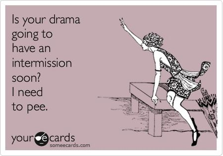 Is your drama going to have an intermission soon ecard