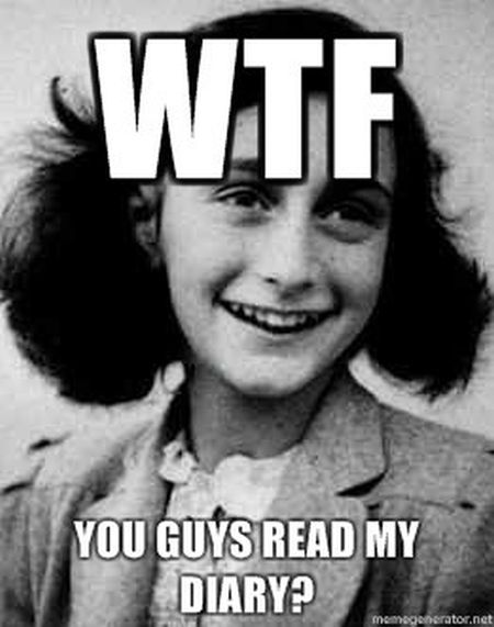 WTF you guys read my diary Anne Frank