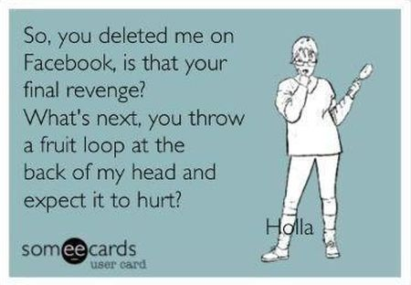 so you deleted me from facebook ecard