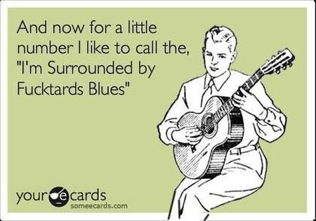 I'm surrounded by f*cktards blues