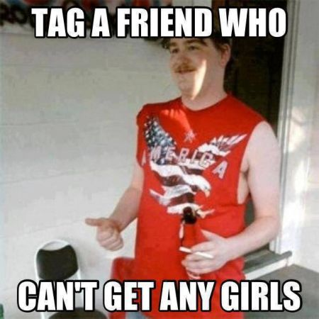 tag a friend who can't get any girls