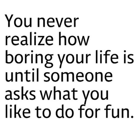 you never realize how boring your life is funny quote