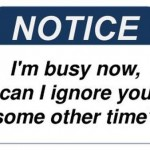 I'm busy now can I ignore you some other time