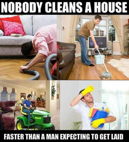 nobody cleans the house faster than a man expecting to get laid