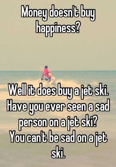 money doesn't buy happiness but it buys a jet-ski