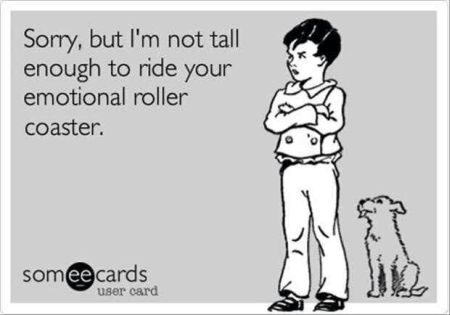 I'm not tall enough to ride your emotional roller coaster