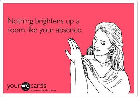 nothing brightens up a room like your absence ecard