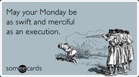 may your Monday be as swift and merciful as an execution