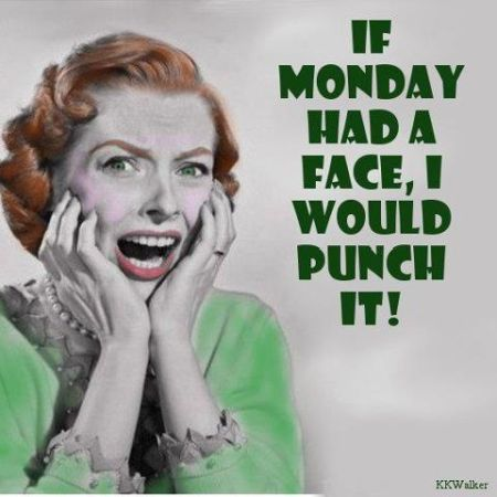 If Monday had a face I'd punch it - PMSL Monday at PMSLweb.com