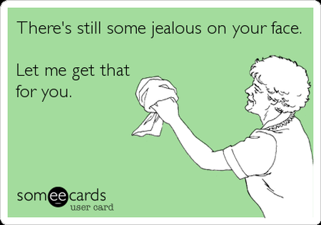 There's still some jealous on your face ecard at PMSLweb.com