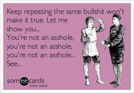 keep repeating the same bullsh*t won't make it true ecard