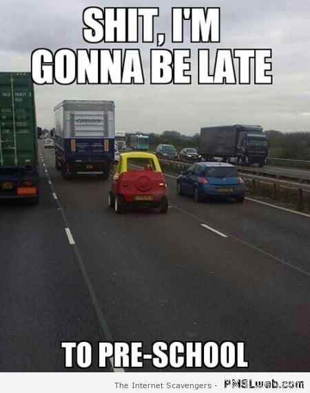 I'm gonna be late to pre-school meme at PMSLweb.com