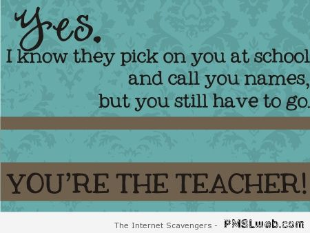You're the teacher funny quote at PMSLweb.com