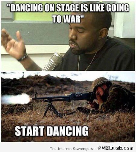 Dancing on stage is like going to war meme at PMSLweb.com