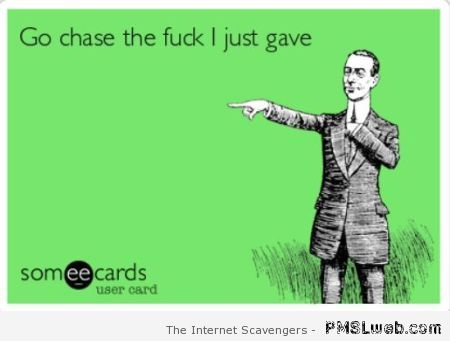 Go chase the f*ck I just gave ecard at PMSLweb.com