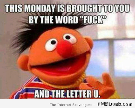 Ernie  FU Monday meme – F word pictures at PMSLweb.com
