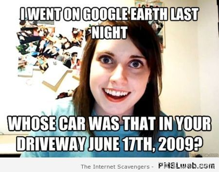 Google earth overly attached girlfriend at PMSLweb.com