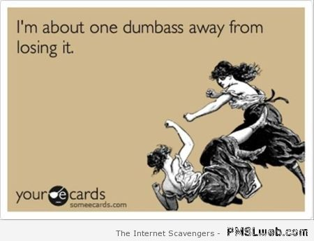 One dumbass away from losing it ecard at PMSLweb.com